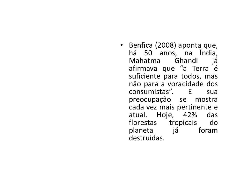 Benfica (2008) aponta que, há 50 anos, na Índia, Mahatma Ghandi já afirmava que a Terra é suficiente para todos, mas não para a voracidade dos consumistas .