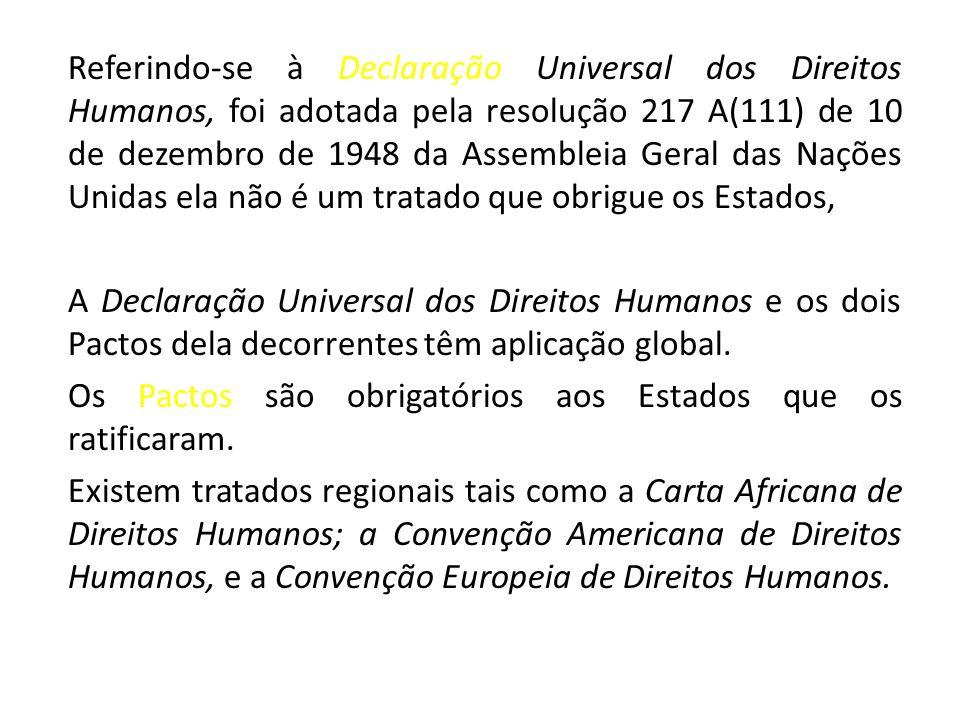 Referindo-se à Declaração Universal dos Direitos Humanos, foi adotada pela resolução 217 A(111) de 10 de dezembro de 1948 da Assembleia Geral das Nações Unidas ela não é um tratado que obrigue os Estados,