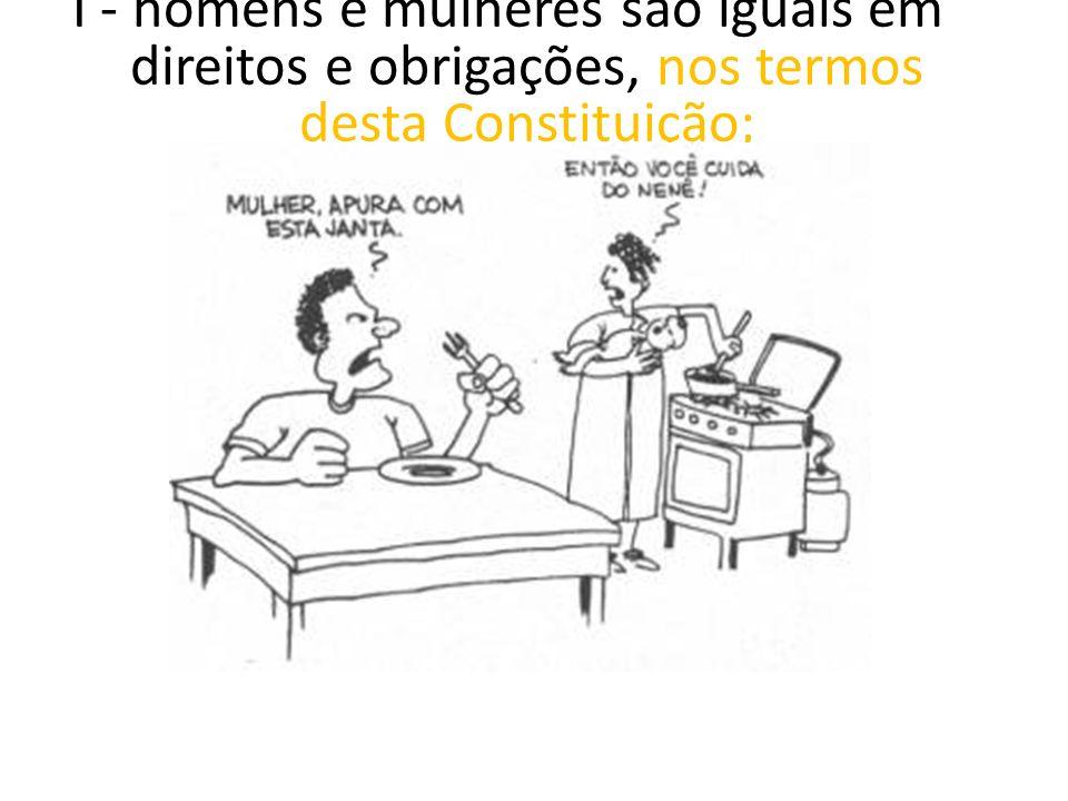 I - homens e mulheres são iguais em direitos e obrigações, nos termos desta Constituição;