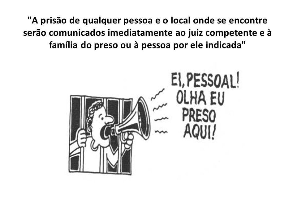 A prisão de qualquer pessoa e o local onde se encontre serão comunicados imediatamente ao juiz competente e à família do preso ou à pessoa por ele indicada