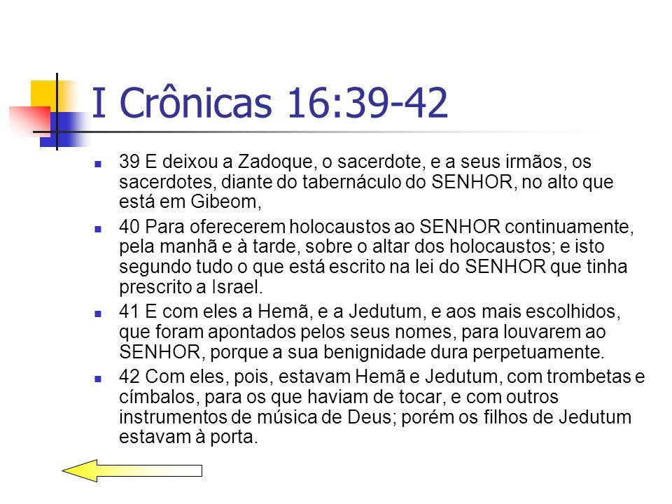 I Crônicas 16:39-42 39 E deixou a Zadoque, o sacerdote, e a seus irmãos, os sacerdotes, diante do tabernáculo do SENHOR, no alto que está em Gibeom,