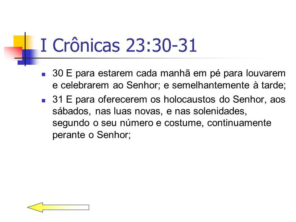 I Crônicas 23:30-31 30 E para estarem cada manhã em pé para louvarem e celebrarem ao Senhor; e semelhantemente à tarde;