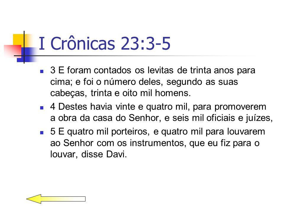 I Crônicas 23:3-5 3 E foram contados os levitas de trinta anos para cima; e foi o número deles, segundo as suas cabeças, trinta e oito mil homens.