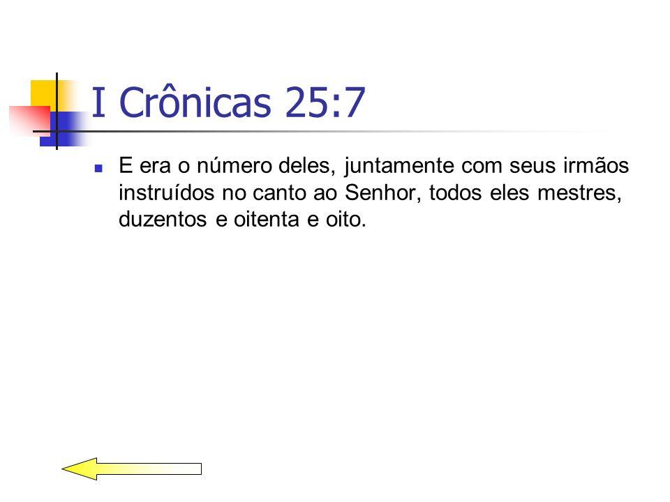 I Crônicas 25:7 E era o número deles, juntamente com seus irmãos instruídos no canto ao Senhor, todos eles mestres, duzentos e oitenta e oito.