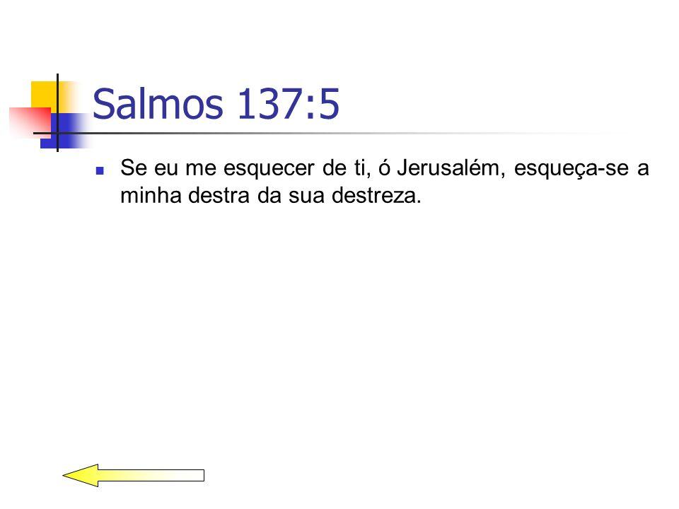 Salmos 137:5 Se eu me esquecer de ti, ó Jerusalém, esqueça-se a minha destra da sua destreza.