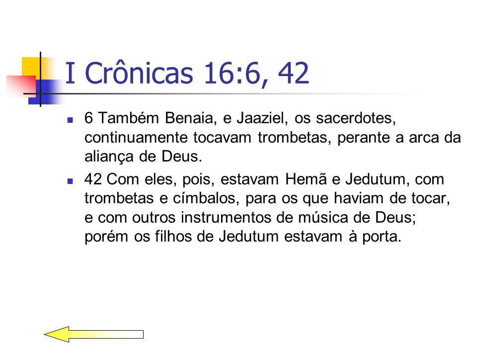 I Crônicas 16:6, 42 6 Também Benaia, e Jaaziel, os sacerdotes, continuamente tocavam trombetas, perante a arca da aliança de Deus.