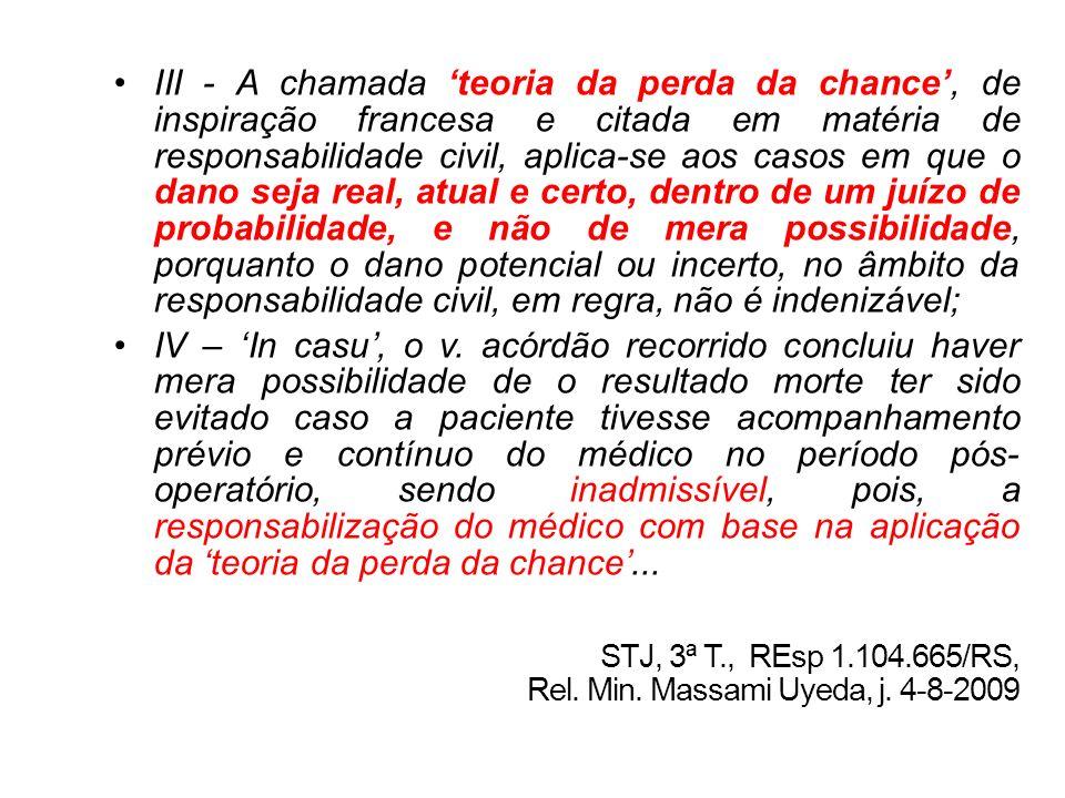 III - A chamada 'teoria da perda da chance', de inspiração francesa e citada em matéria de responsabilidade civil, aplica-se aos casos em que o dano seja real, atual e certo, dentro de um juízo de probabilidade, e não de mera possibilidade, porquanto o dano potencial ou incerto, no âmbito da responsabilidade civil, em regra, não é indenizável;