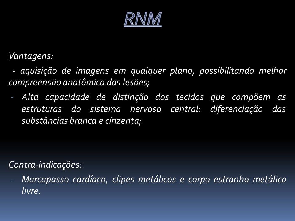 RNM Vantagens: - aquisição de imagens em qualquer plano, possibilitando melhor compreensão anatômica das lesões;