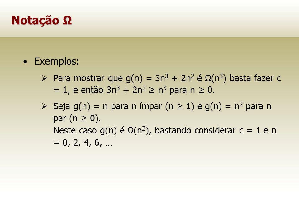 Notação Ω Exemplos: Para mostrar que g(n) = 3n3 + 2n2 é Ω(n3) basta fazer c = 1, e então 3n3 + 2n2 ≥ n3 para n ≥ 0.