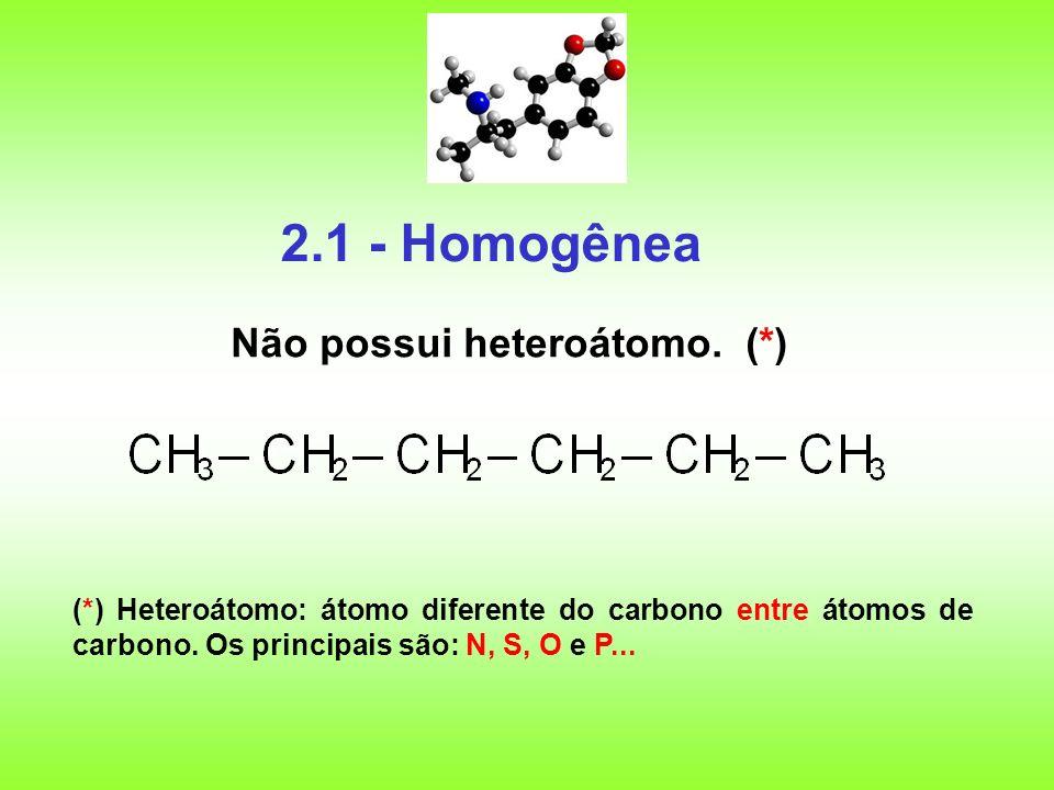 2.1 - Homogênea Não possui heteroátomo. (*)