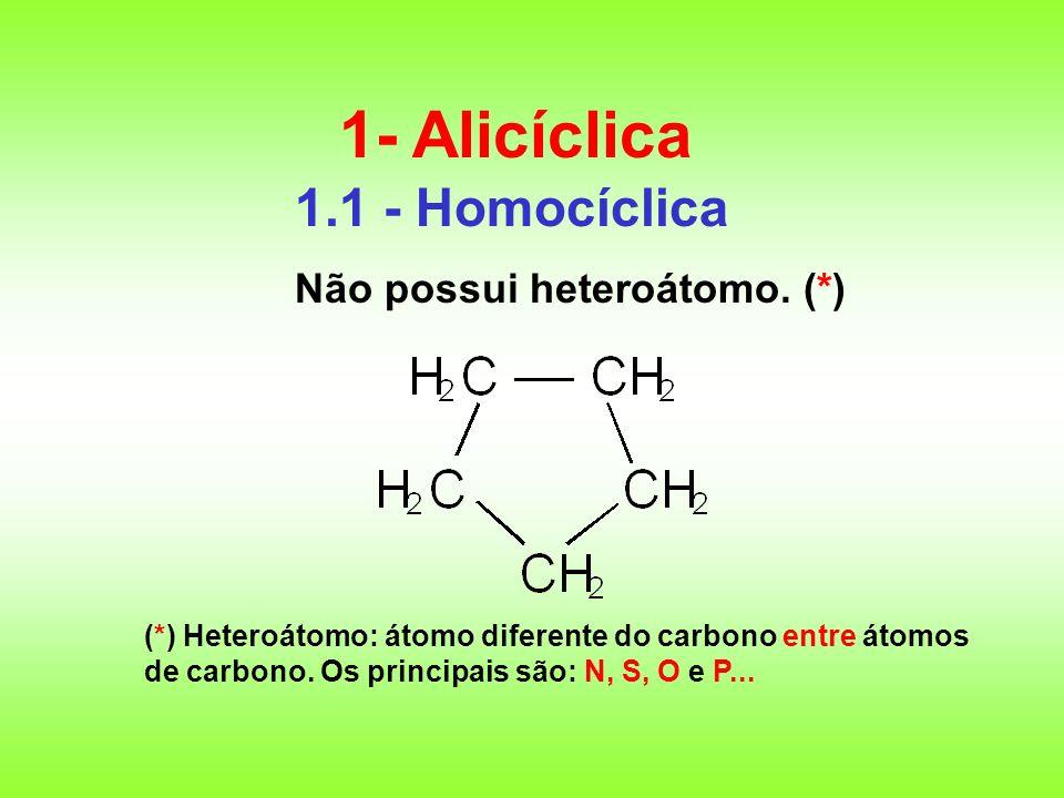 1- Alicíclica 1.1 - Homocíclica Não possui heteroátomo. (*)