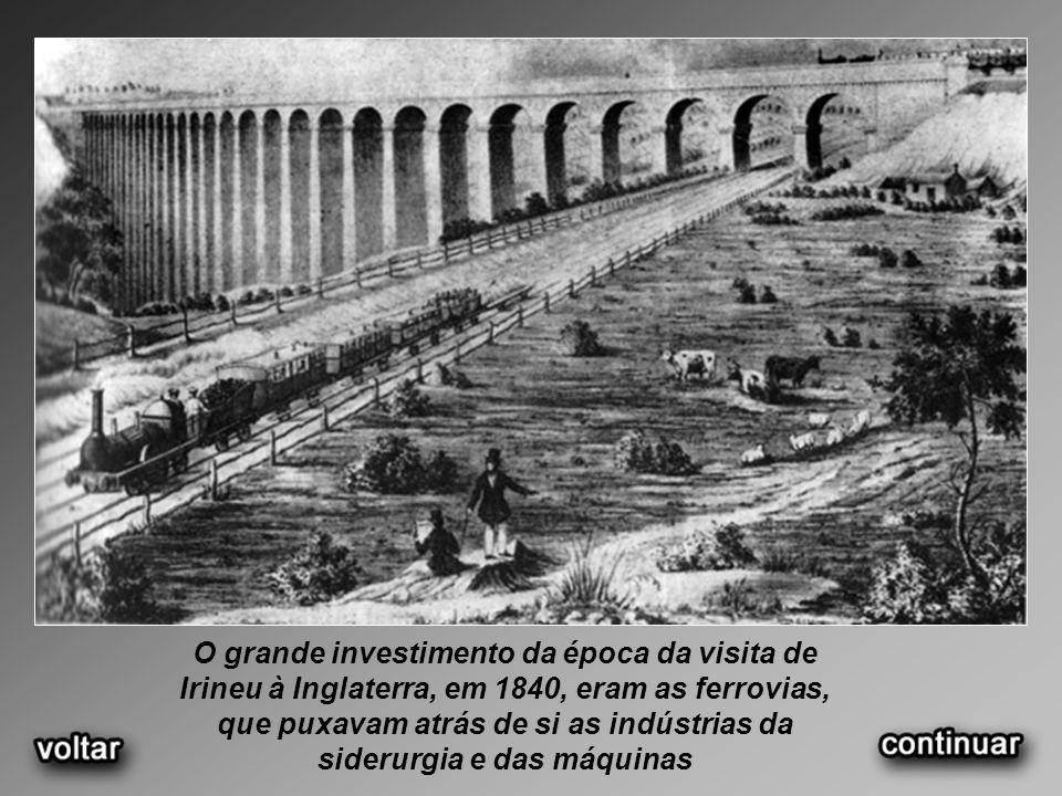 O grande investimento da época da visita de Irineu à Inglaterra, em 1840, eram as ferrovias, que puxavam atrás de si as indústrias da siderurgia e das máquinas