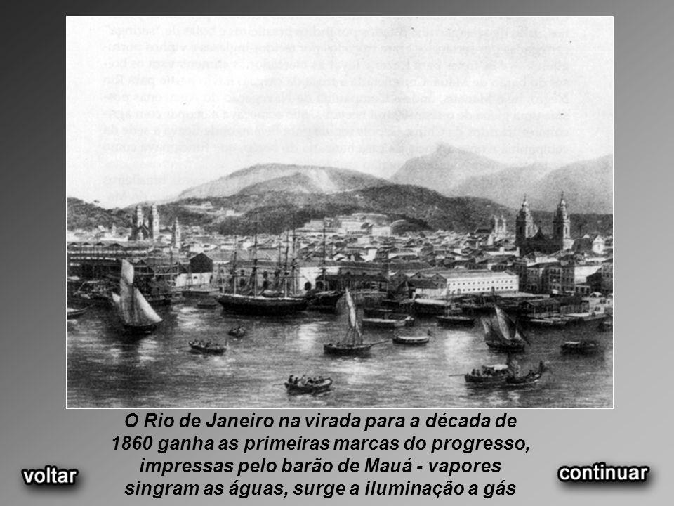 O Rio de Janeiro na virada para a década de 1860 ganha as primeiras marcas do progresso, impressas pelo barão de Mauá - vapores singram as águas, surge a iluminação a gás