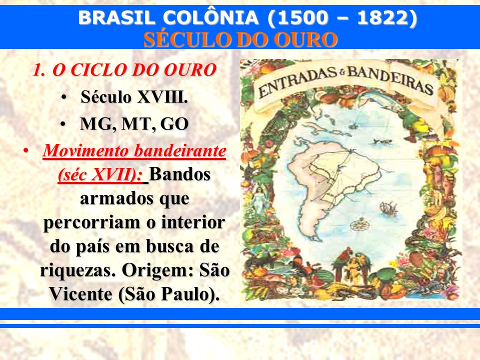 O CICLO DO OURO Século XVIII. MG, MT, GO.