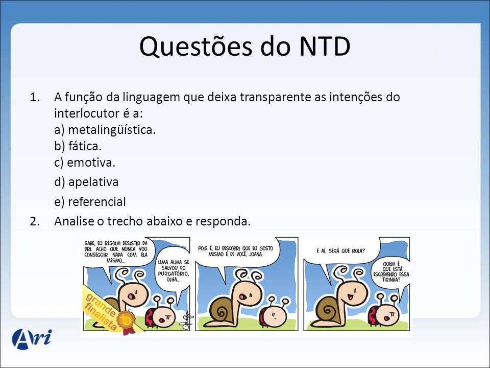 Questões do NTD A função da linguagem que deixa transparente as intenções do interlocutor é a: a) metalingüística. b) fática. c) emotiva.