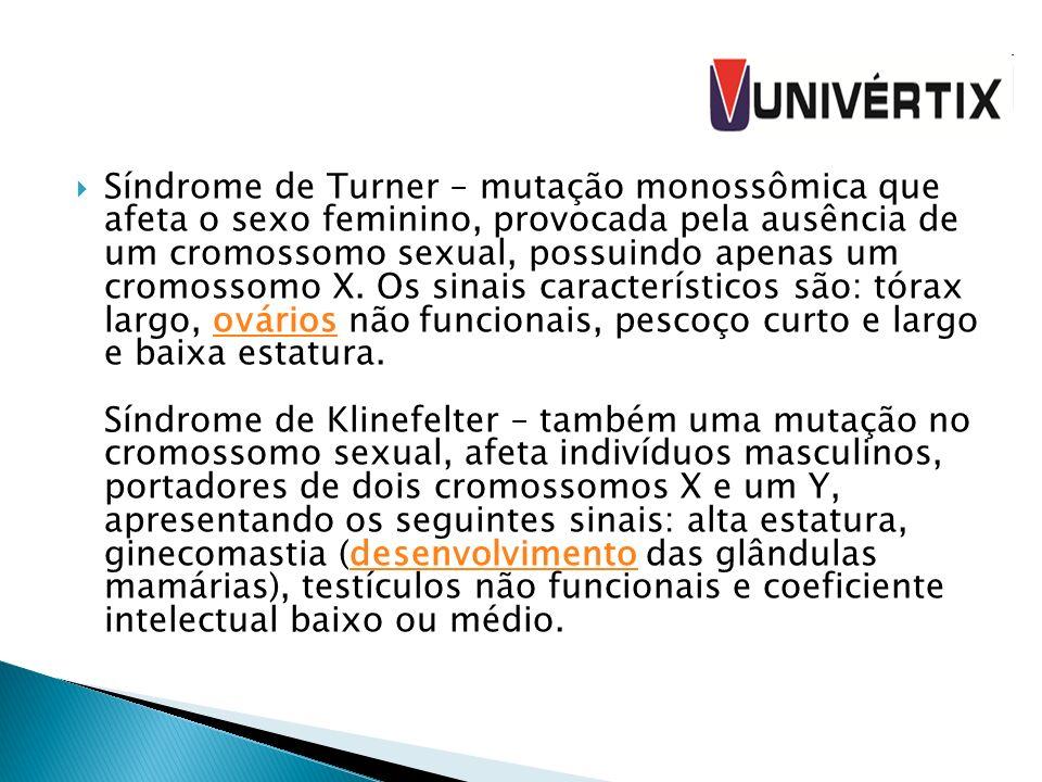 Síndrome de Turner – mutação monossômica que afeta o sexo feminino, provocada pela ausência de um cromossomo sexual, possuindo apenas um cromossomo X.