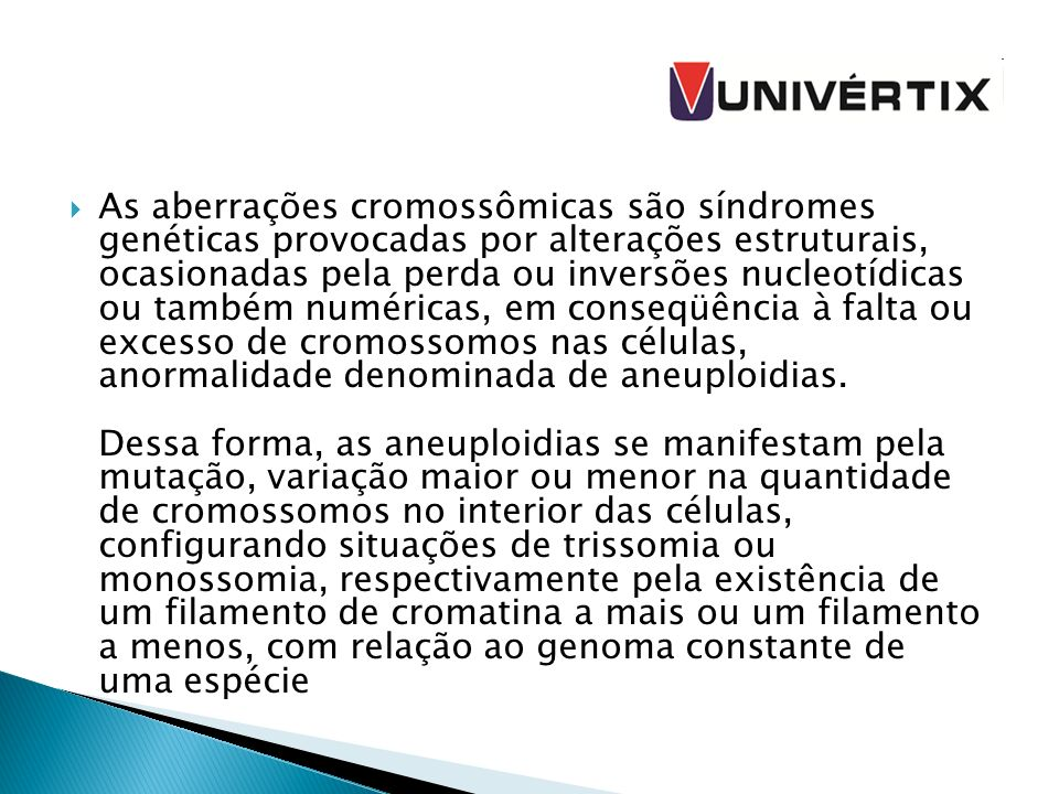 As aberrações cromossômicas são síndromes genéticas provocadas por alterações estruturais, ocasionadas pela perda ou inversões nucleotídicas ou também numéricas, em conseqüência à falta ou excesso de cromossomos nas células, anormalidade denominada de aneuploidias.