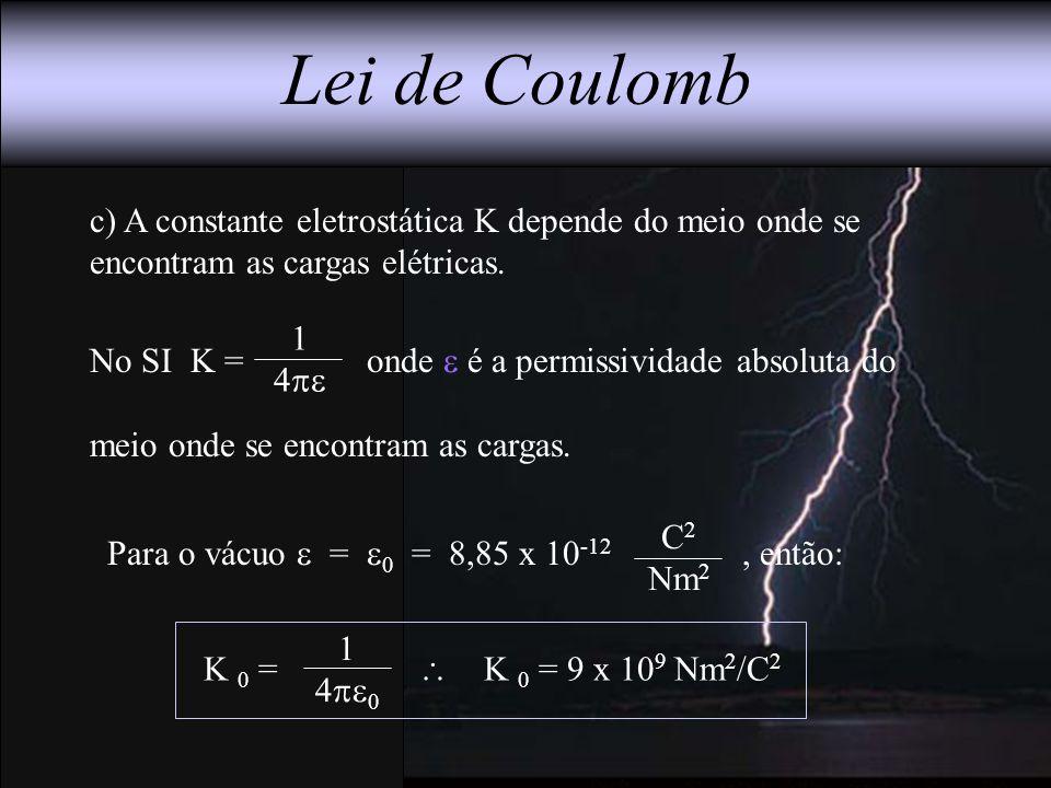 Lei de Coulomb c) A constante eletrostática K depende do meio onde se encontram as cargas elétricas.