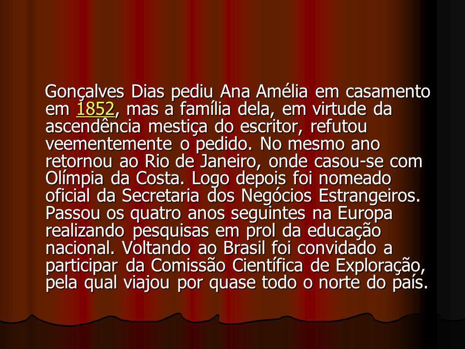 Gonçalves Dias pediu Ana Amélia em casamento em 1852, mas a família dela, em virtude da ascendência mestiça do escritor, refutou veementemente o pedido.