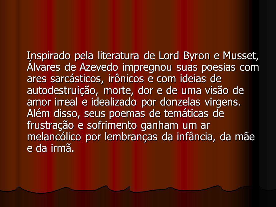 Inspirado pela literatura de Lord Byron e Musset, Álvares de Azevedo impregnou suas poesias com ares sarcásticos, irônicos e com ideias de autodestruição, morte, dor e de uma visão de amor irreal e idealizado por donzelas virgens.
