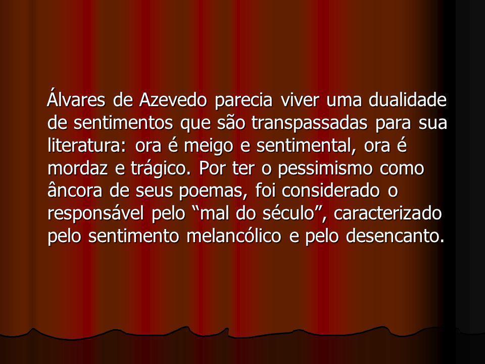 Álvares de Azevedo parecia viver uma dualidade de sentimentos que são transpassadas para sua literatura: ora é meigo e sentimental, ora é mordaz e trágico.