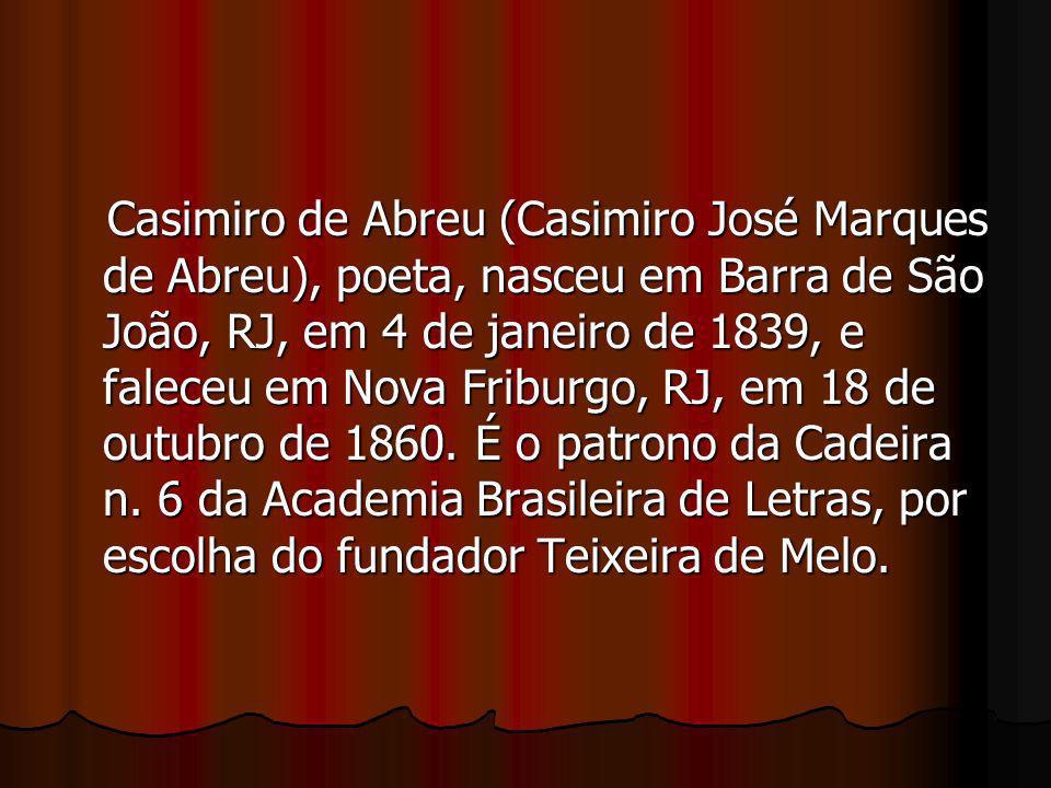 Casimiro de Abreu (Casimiro José Marques de Abreu), poeta, nasceu em Barra de São João, RJ, em 4 de janeiro de 1839, e faleceu em Nova Friburgo, RJ, em 18 de outubro de 1860.