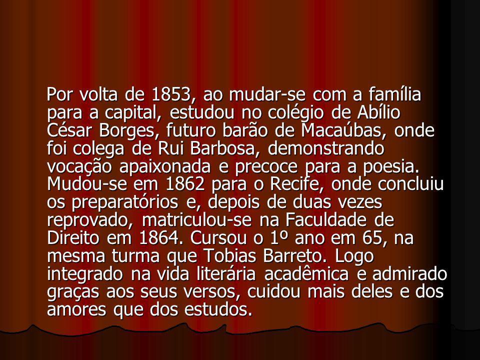 Por volta de 1853, ao mudar-se com a família para a capital, estudou no colégio de Abílio César Borges, futuro barão de Macaúbas, onde foi colega de Rui Barbosa, demonstrando vocação apaixonada e precoce para a poesia.