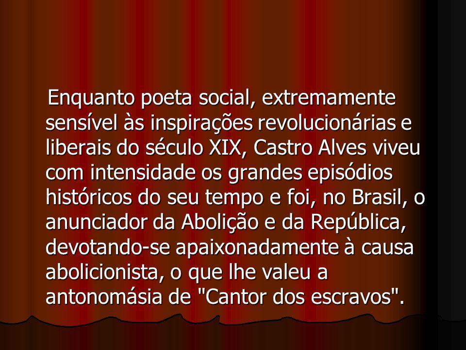 Enquanto poeta social, extremamente sensível às inspirações revolucionárias e liberais do século XIX, Castro Alves viveu com intensidade os grandes episódios históricos do seu tempo e foi, no Brasil, o anunciador da Abolição e da República, devotando-se apaixonadamente à causa abolicionista, o que lhe valeu a antonomásia de Cantor dos escravos .