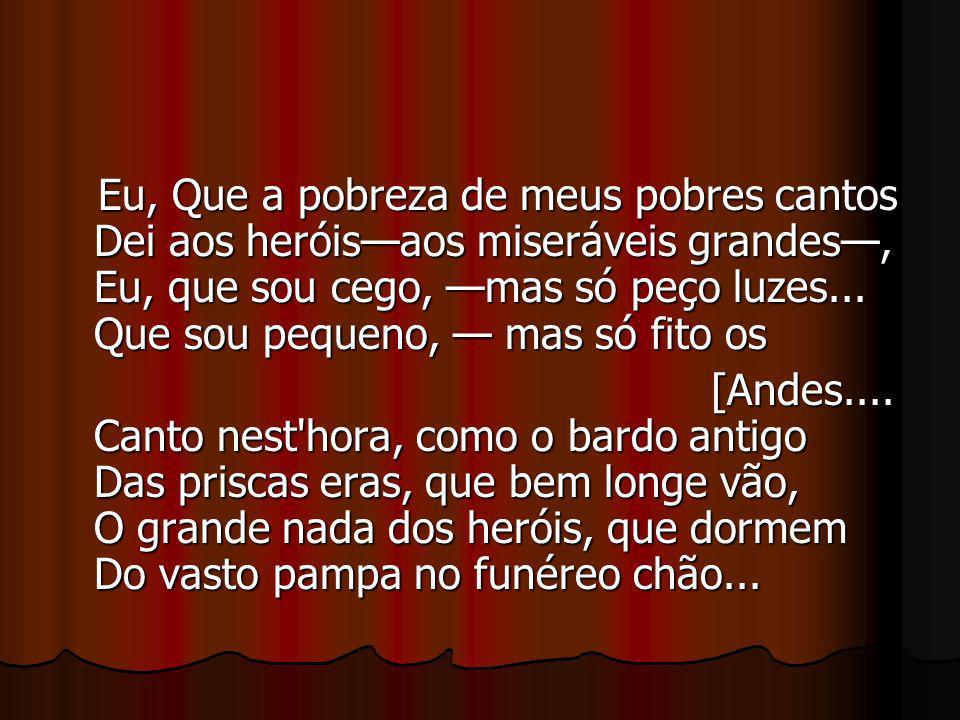 Eu, Que a pobreza de meus pobres cantos Dei aos heróis—aos miseráveis grandes—, Eu, que sou cego, —mas só peço luzes... Que sou pequeno, — mas só fito os