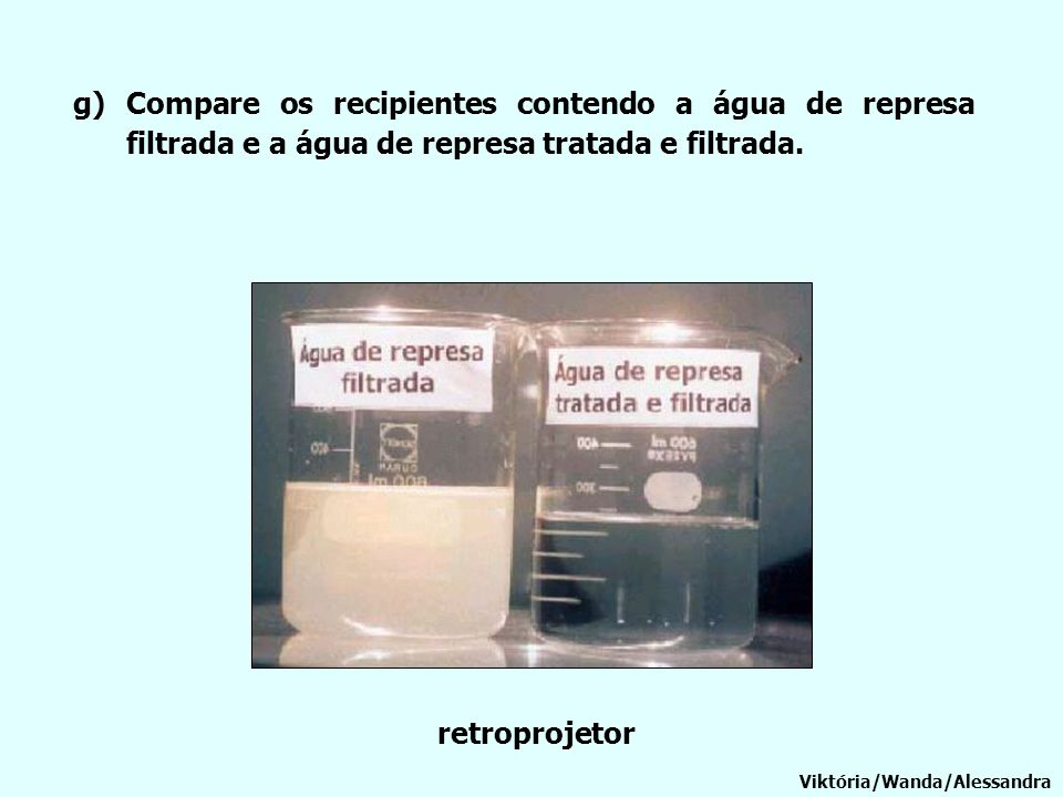 Compare os recipientes contendo a água de represa filtrada e a água de represa tratada e filtrada.