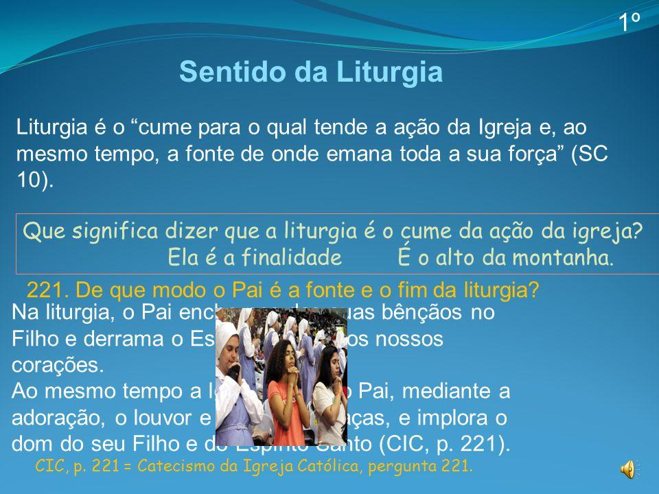 1º Sentido da Liturgia. Liturgia é o cume para o qual tende a ação da Igreja e, ao mesmo tempo, a fonte de onde emana toda a sua força (SC 10).