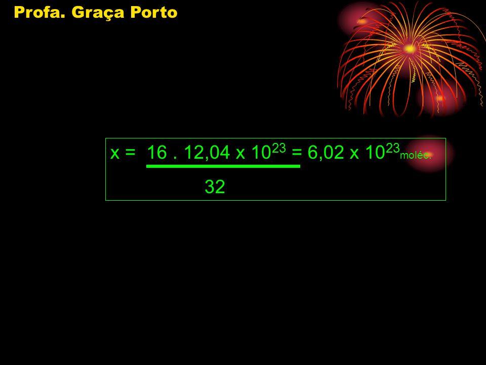 Profa. Graça Porto x = 16 . 12,04 x 1023 = 6,02 x 1023moléc. 32