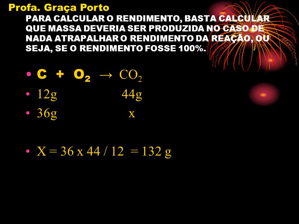 C + O2 → CO2 12g 44g 36g x X = 36 x 44 / 12 = 132 g Profa. Graça Porto
