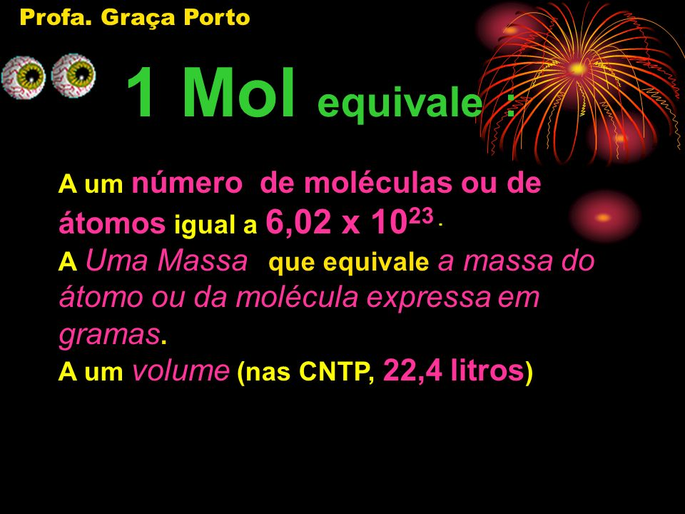 Profa. Graça Porto 1 Mol equivale : A um número de moléculas ou de átomos igual a 6,02 x 1023 .