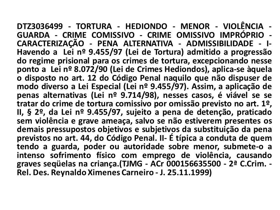 DTZ3036499 - TORTURA - HEDIONDO - MENOR - VIOLÊNCIA - GUARDA - CRIME COMISSIVO - CRIME OMISSIVO IMPRÓPRIO - CARACTERIZAÇÃO - PENA ALTERNATIVA - ADMISSIBILIDADE - I- Havendo a Lei nº 9.455/97 (Lei de Tortura) admitido a progressão do regime prisional para os crimes de tortura, excepcionando nesse ponto a Lei nº 8.072/90 (Lei de Crimes Hediondos), aplica-se àquela o disposto no art.