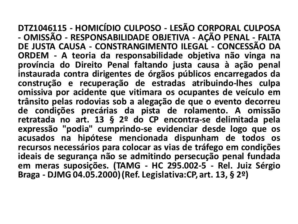 DTZ1046115 - HOMICÍDIO CULPOSO - LESÃO CORPORAL CULPOSA - OMISSÃO - RESPONSABILIDADE OBJETIVA - AÇÃO PENAL - FALTA DE JUSTA CAUSA - CONSTRANGIMENTO ILEGAL - CONCESSÃO DA ORDEM - A teoria da responsabilidade objetiva não vinga na província do Direito Penal faltando justa causa à ação penal instaurada contra dirigentes de órgãos públicos encarregados da construção e recuperação de estradas atribuindo-lhes culpa omissiva por acidente que vitimara os ocupantes de veículo em trânsito pelas rodovias sob a alegação de que o evento decorreu de condições precárias da pista de rolamento.