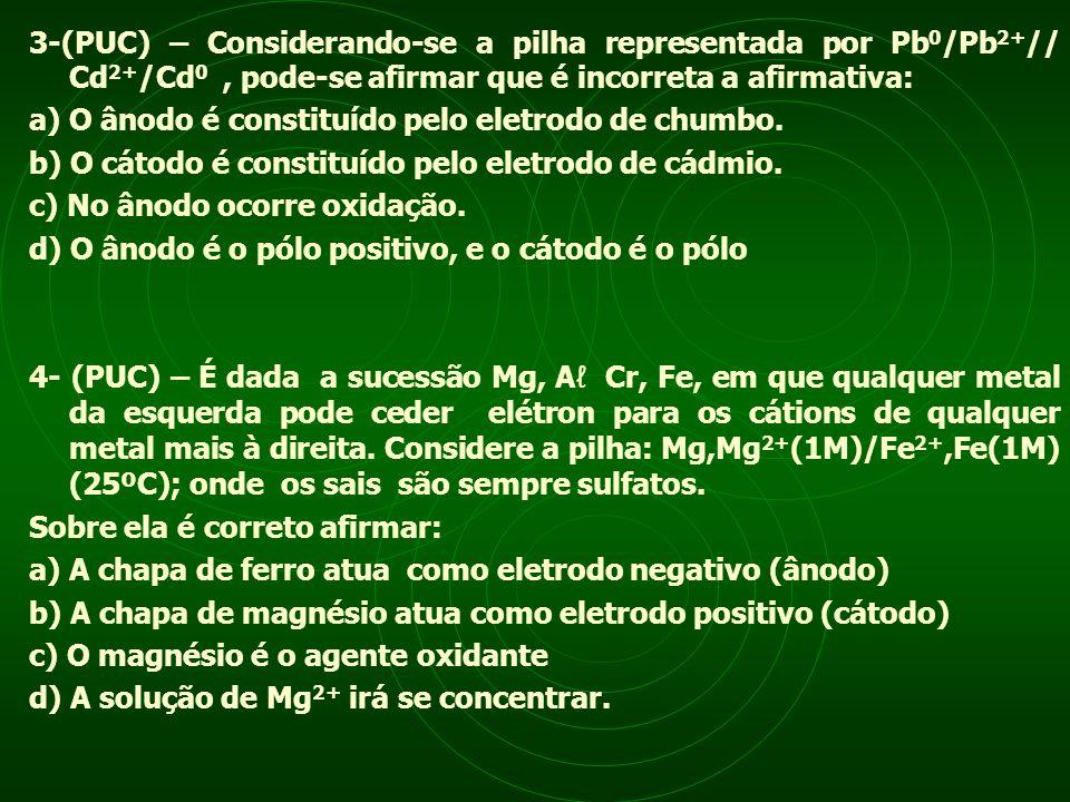 3-(PUC) – Considerando-se a pilha representada por Pb0/Pb2+// Cd2+/Cd0 , pode-se afirmar que é incorreta a afirmativa: