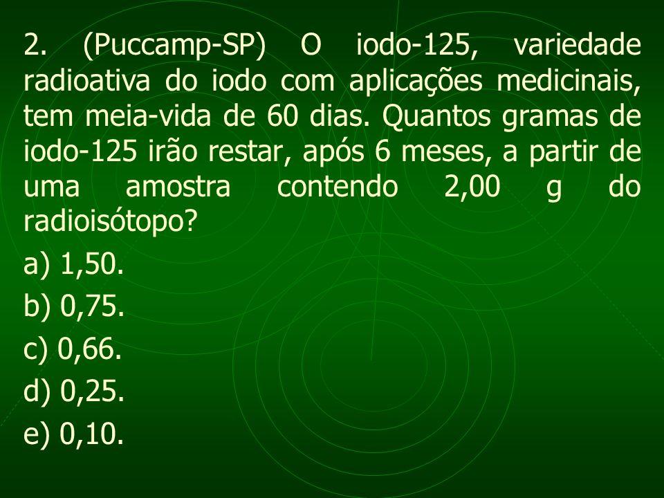 2. (Puccamp-SP) O iodo-125, variedade radioativa do iodo com aplicações medicinais, tem meia-vida de 60 dias. Quantos gramas de iodo-125 irão restar, após 6 meses, a partir de uma amostra contendo 2,00 g do radioisótopo