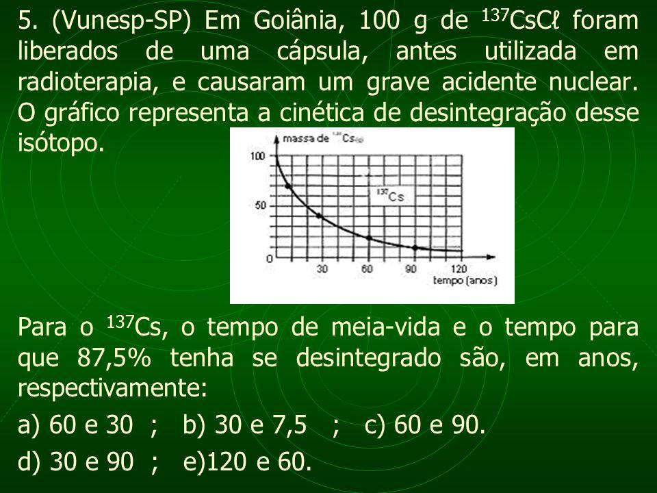 5. (Vunesp-SP) Em Goiânia, 100 g de 137CsCℓ foram liberados de uma cápsula, antes utilizada em radioterapia, e causaram um grave acidente nuclear. O gráfico representa a cinética de desintegração desse isótopo.