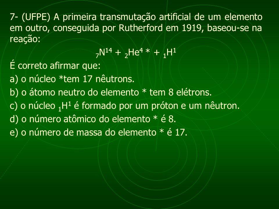7- (UFPE) A primeira transmutação artificial de um elemento em outro, conseguida por Rutherford em 1919, baseou-se na reação: