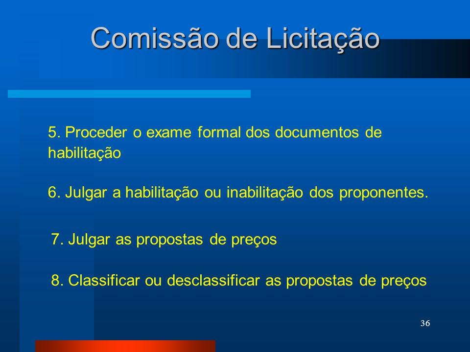 Comissão de Licitação 5. Proceder o exame formal dos documentos de habilitação. 6. Julgar a habilitação ou inabilitação dos proponentes.