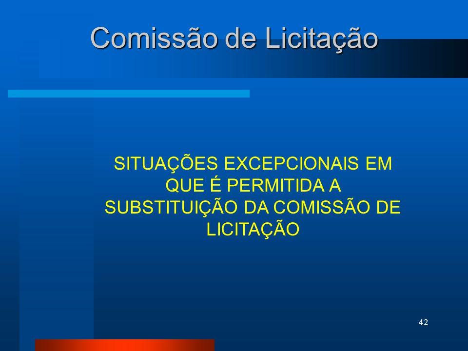 Comissão de Licitação SITUAÇÕES EXCEPCIONAIS EM QUE É PERMITIDA A SUBSTITUIÇÃO DA COMISSÃO DE LICITAÇÃO.