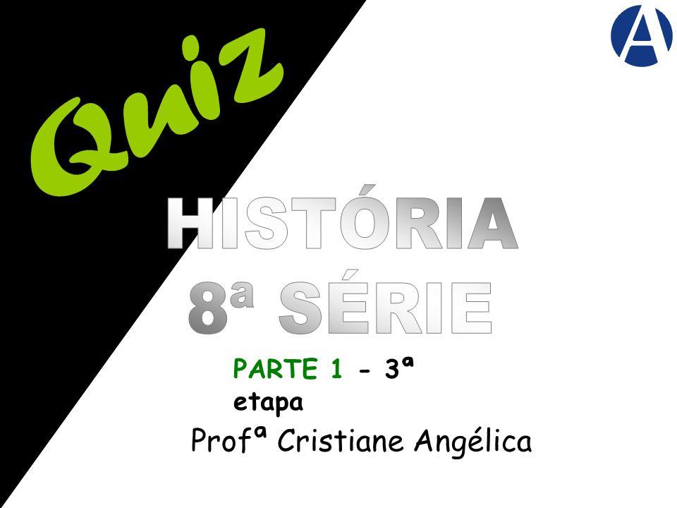 Quiz HISTÓRIA 8ª SÉRIE PARTE 1 - 3ª etapa Profª Cristiane Angélica