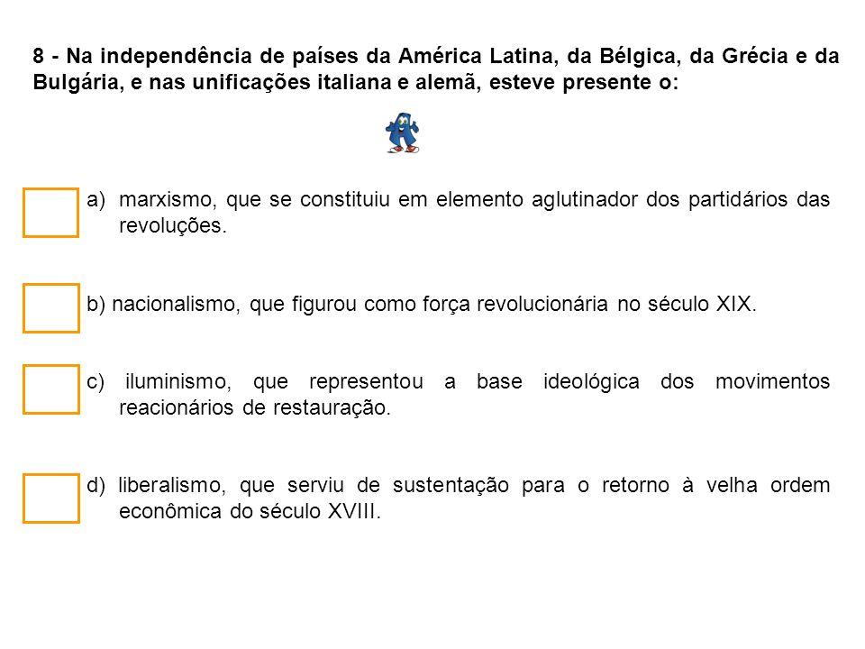 8 - Na independência de países da América Latina, da Bélgica, da Grécia e da Bulgária, e nas unificações italiana e alemã, esteve presente o: