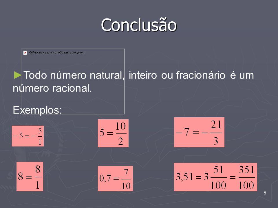 Conclusão Todo número natural, inteiro ou fracionário é um número racional. Exemplos: