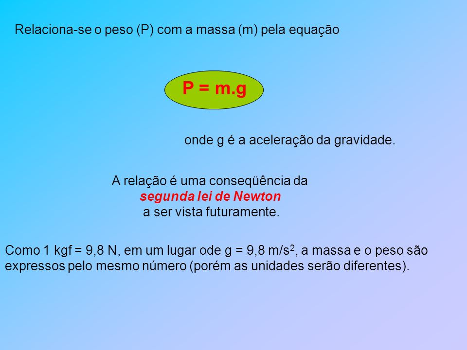 P = m.g Relaciona-se o peso (P) com a massa (m) pela equação