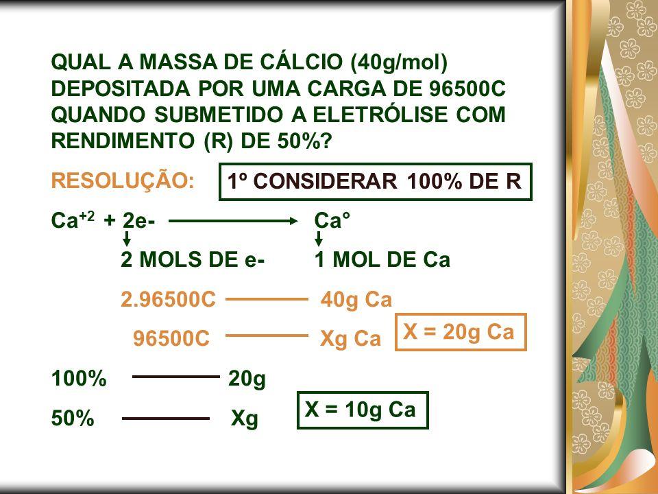 QUAL A MASSA DE CÁLCIO (40g/mol) DEPOSITADA POR UMA CARGA DE 96500C QUANDO SUBMETIDO A ELETRÓLISE COM RENDIMENTO (R) DE 50%