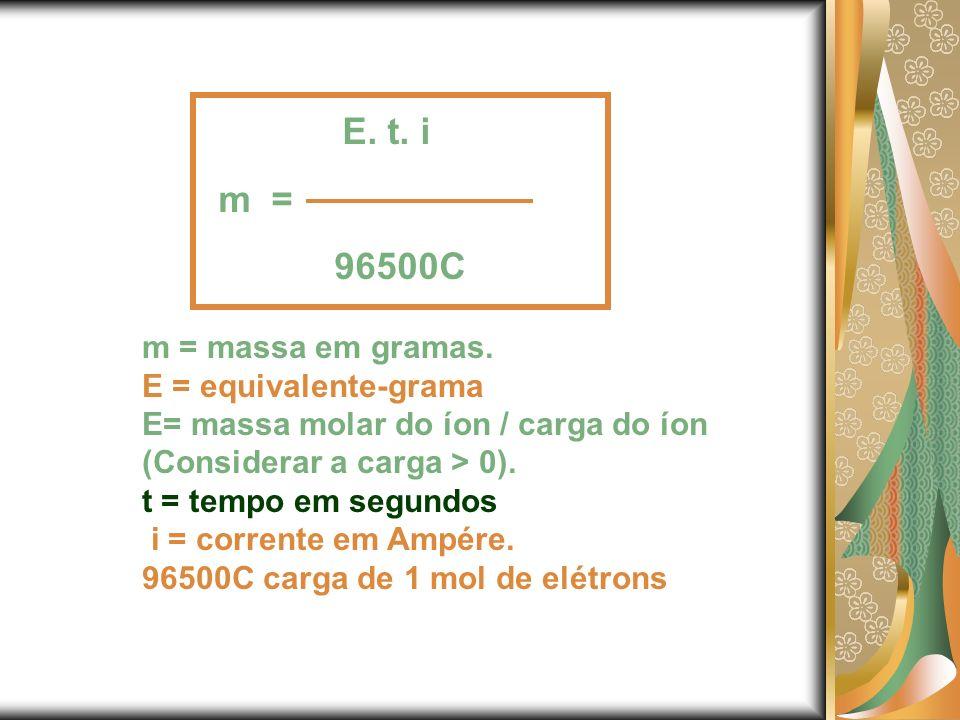 E. t. i m = 96500C m = massa em gramas. E = equivalente-grama