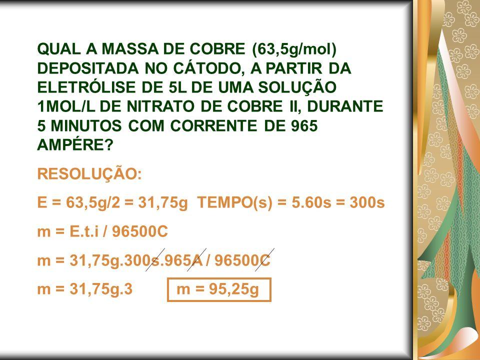 QUAL A MASSA DE COBRE (63,5g/mol) DEPOSITADA NO CÁTODO, A PARTIR DA ELETRÓLISE DE 5L DE UMA SOLUÇÃO 1MOL/L DE NITRATO DE COBRE II, DURANTE 5 MINUTOS COM CORRENTE DE 965 AMPÉRE