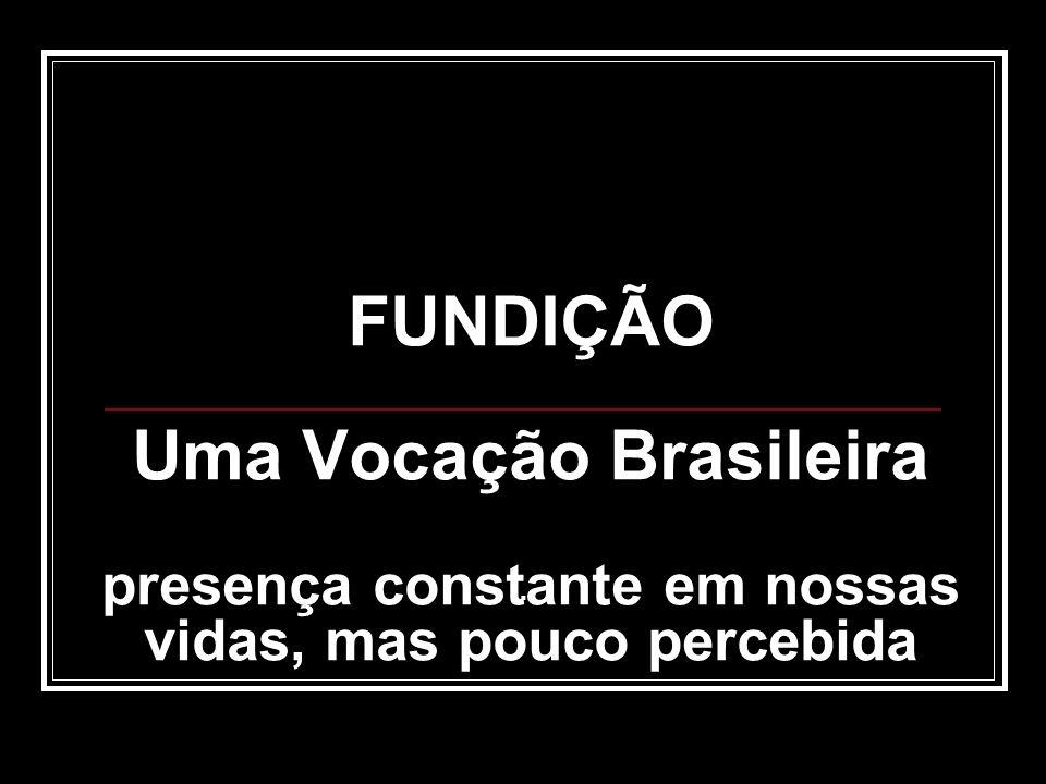 FUNDIÇÃO Uma Vocação Brasileira presença constante em nossas vidas, mas pouco percebida